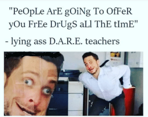 "Ali, Ass, and Drugs: ""PeOpLe ArE gOiNg To OfFeR  yOu FrEe DrUgS aLI ThE tlmE""  lying ass D.A.R.E. teachers So that was a damn lie"