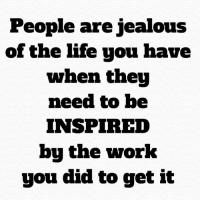 "Jealous, Journey, and Life: People are jealous  of the life you have  when they  need to be  INSPIRED  bu the work  you did to get it Honey don't let ""material things"" excite you...the gift we give to others is in the road we travel to get those things...the journey is the testimony. Be encouraged 💋"