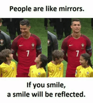 Smile, All That, and Mirrors: People are like mirrors.  If you smile,  a smile will be reflected. A smile is all that we need.