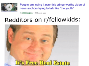 """News, Free, and Video: People are losing it over this cringe-worthy video of  news anchors trying to talk like """"the youth""""  HelloGiggles 22 hours ago  Redditors on r/fellowkids:  Is Free Real Estate me🔥irl"""