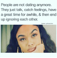 SAD BUT TRUE NOTME: People are not dating anymore  They just talk, catch feelings, have  a great time for awhile, & then end  up ignoring each other.  Xavier. p bratcher SAD BUT TRUE NOTME