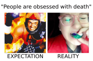 """People are obsessed with death by KingKadelfek FOLLOW 4 MORE MEMES.: """"People are obsessed with death""""  EXPECTATION  REALITY People are obsessed with death by KingKadelfek FOLLOW 4 MORE MEMES."""