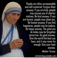 Memes, Mother Teresa, and Being Kind: People are often unreasonable  and self-centered. Forgive them  anyway. If you are kind, people  may accuse you of ulterior  motives. Be kind anyway. lfyou  are honest, people may cheat you  Be honest anyway. If you find  happiness, people may be jealous.  Be happy anyway. The good you  do today may be forgotten  tomorrow. Do good anyway  Give the world the best you  have, and it may never be  enough. Give your best  anyway  Mother Teresa  eminently quotable.com Pass it on <3