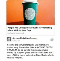 """Memes, Muslim, and Starbucks: People Are Outraged Starbucks is """"Promoting  Islam' With its New Cup  huffingtonpost.co.uk  a 6 hrs  McLellan Comedy  Jeremy It seems the annual Starbucks Cup Wars have  started early. Remember folks: ANYTHING GREEN  IS MUSLIM. So be sure to throw away all your  money, rip out your grass, and for God's sake don't  even LOOK at trees. Nature itself is a Muslim plot to  infiltrate America. PAS for all"""