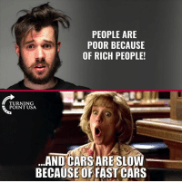 Cars, Lmao, and Memes: PEOPLE ARE  POOR BECAUSE  OF RICH PEOPLE!  TURNING  POINT USA  ..AND CARS ARE SLOW  BECAUSE OFFAST CARS LMAO! 🤣🤣🤣