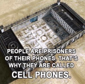 Im 14 & This Is Deep, Prisoners, and Cell Phones: PEOPLE ARE PRISONERS  OF THEIR PHONES. THAT'S  WHY THEY ARE CALLED  CELL PHONES. In case anyone wondered why they were called that