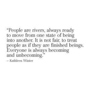 """Beings: """"People are rivers, always ready  to move from one state of being  into another. It is not fair, to treat  people as if they are finished beings  Everyone is always becoming  and unbecoming.  - Kathleen Winter"""