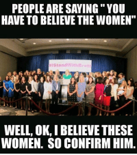 """Memes, Women, and 🤖: PEOPLE ARE SAYING"""" YOU  HAVE TO BELIEVE THE WOMEN""""  #IStandWithB rett  WELL, OK, I BELIEVE THESE  WOMEN. SO CONFIRM HIM"""