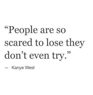 "Kanye West: ""People are  scared to lose they  don't even try.""  so  Kanye West"