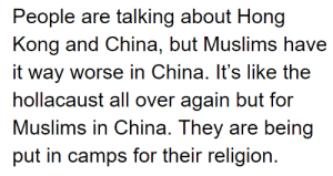 China messed up: People are talking about Hong  Kong and China, but Muslims have  it way worse in China. It's like the  hollacaust all over again but for  Muslims in China. They are being  put in camps for their religion. China messed up