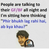 ":P: People are talking to  their  GF/BF all night and  I'm sitting here thinking  ""Phir bhukh lag rahi hai,  ab kya khau?  f HuKKAD :P"