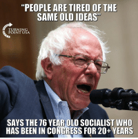 "Memes, Old, and Socialist: ""PEOPLE ARE TIRED OF THE  SAME OLD IDEAS  TURNING  POINT USA  SAYS THE 76 YEAR OLD SOCIALIST WHO  HAS BEEN IN CONGRESS FOR 20+ YEARS #SocialismSucks"