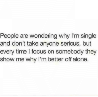 💯: People are wondering why I'm single  and don't take anyone serious, but  every time l focus on somebody they  show me why I'm better off alone. 💯