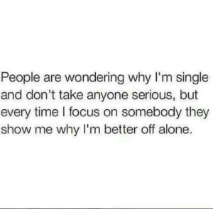 Im Single: People are wondering why I'm single  and don't take anyone serious, but  every time l focus on somebody they  show me why I'm better off alone.