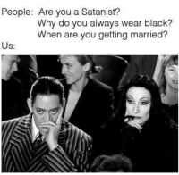 Memes, 🤖, and Satanist: People: Are you a Satanist?  Why do you always wear black?  When are you getting married?  Us