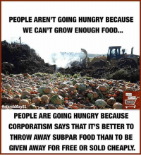 Hungry, Memes, and 🤖: PEOPLE ARENT GOING HUNGRY BECAUSE  WE CAN'T GROWENOUGH FOOD...  ARCH  marchMay21.  PEOPLE ARE GOING HUNGRY BECAUSE  CORPORATISM SAYS THAT IT'S BETTERTO  THROW AWAY SUBPAR FOOD THAN TO BE  GIVEN AWAY FOR FREE OR SOLD CHEAPL. ~ Tina.