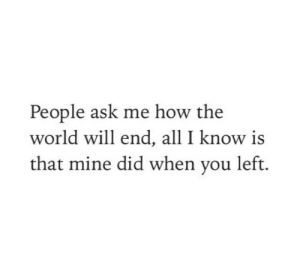 People Ask: People ask me how the  world will end, all I know is  that mine did when you left.