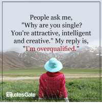 """Single, Ask, and Why: People ask me,  """"Why are you single?  You're attractive, intelligent  and creative."""" My reply is  """"I'm overqualified  RuotesGate"""