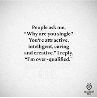 """Help, Single, and Ask: People ask me,  """"Why are you single?  You're attractive,  intelligent, caring  and creative."""" Ireply,  """"I'm over-qualified.  RELATIONSHIP  RULES I can't help it."""