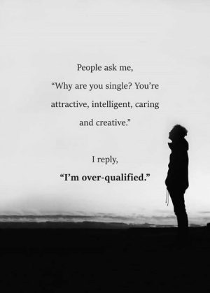 "Single, Ask, and Why: People ask me,  ""Why are you single? You're  attractive, intelligent, caring  and creative.""  I reply,  ""I'm over-qualified."""
