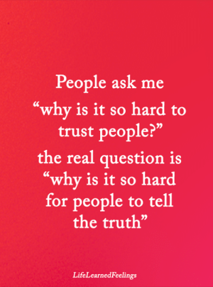 "Memes, The Real, and Truth: People ask me  ""why is it so hard to  trust people?""  the real question is  ""why is it so hard  for people to tell  the truth""  LifeLearnedFeelings <3"