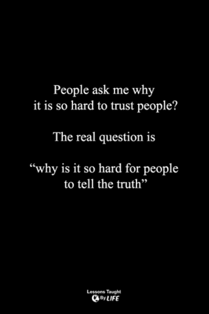 "Life, Memes, and The Real: People ask me why  it is so hard to trust people?  The real question is  ""why is it so hard for people  to tell the truth""  92  Lessons Taught  By LIFE <3"