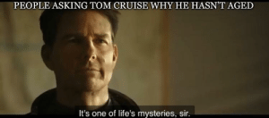 Meme, Tom Cruise, and Cruise: PEOPLE ASKING TOM CRUISE WHY HE HASN'T AGED  It's one of life's mysteries, sir. My first meme after watching the Top Gun Maverick Trailer. Start investing in making this movie a success.