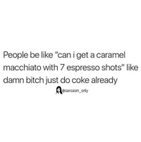"""Be Like, Bitch, and Funny: People be like """"can i get a caramel  macchiato with 7 espresso shots"""" like  damn bitch just do coke already  @sarcasm_only SarcasmOnly"""