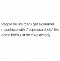 """Be Like, Bitch, and Funny: People be like """"caniget a caramel  macchiato with 7 espresso shots"""" like  damn bitch just do coke already Tag that person 😂💀💀💀"""