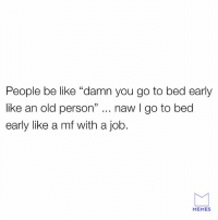 "Be Like, Dank, and Memes: People be like ""damn you go to bed early  like an old person"" naw I go to bed  early like a mf with a job.  MEMES Some people just don't know."