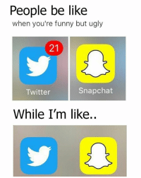 Memes, 🤖, and People Be Like: People be like  when you're funny but ugly  Snapchat  Twitter  While I'm like.. So me so sad