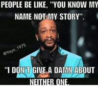 """Memes, 🤖, and Pages: PEOPLE BE LIKE, """"YOU KNOW MY  NAME NOT MY STORY""""  1975  @Yoyo """"I DONT GIVE A DAMN ABOUT  NEITHER ONE FOLLOW our Team Page 👉 #AdultJokes18+"""