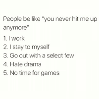 "Be Like, Memes, and Work: People be like ""you never hit me up  anymore  1. I work  2. I stay to myself  3. Go out with a select few  4. Hate drama  5. No time for games Word. FOLLOW @thesassbible @thesassbible @thesassbible @thesassbible"