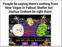 Now if you'll excuse me, I'm off to go scare Abbott and Costello.: People be saying there's nothing from  New Vegas in Fallout Shelter but  Joshua Graham be right there  IT'S HALLOWEEN IN THE VAULT!  TAKE  50% OFF  ALL BUNDLES!  SHOP Now if you'll excuse me, I'm off to go scare Abbott and Costello.