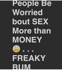 People Be  Worried  bout SEX  More than  MONEY  FREAKY  BUM 💯