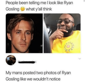 Imo he does tho: People been telling me l look like Ryan  Gosling 9 what y'all think  My mans posted two photos of Ryan  Gosling like we wouldn't notice Imo he does tho