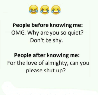 Love, Memes, and Omg: People before knowing me  OMG. Why are you so quiet?  Don't be shy.  People after knowing me:  For the love of almighty, can you  please shut up?