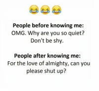 Funny, Love, and Omg: People before knowing me:  OMG. Why are you so quiet?  Don't be shy.  People after knowing me  For the love of almighty, can you  please shut up?