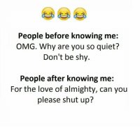 Funny, Omg, and Shut Up: People before knowing me:  OMG. Why are you so quiet?  Don't be shy.  People after knowing me:  For the love of almighty, can you  please shut up?