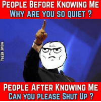 Shut Up, Ups, and Quiet: PEOPLE BEFORE KNOWING ME  WHY ARE YOU SO QUIET  TO  PEOPLE AFTER KNOWING ME  CAN YOU PLEASE SHUT UP Trueshit !