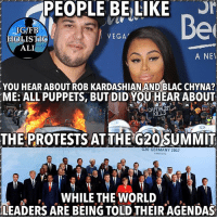 Ali, Blac Chyna, and Facebook: PEOPLE BELIKE  Be  IG/FB  HOLISTIC  ALI  VEGA  A NE  YOU HEAR ABOUT ROB KARDASHIAN AND BLAC CHYNA?  ME: ALL PUPPETS, BUT DID YOU HEAR ABOUT  KILLS  THE PROTESTS ATTHE G20SUMMIT  G20 GERMANY 2017  HAMBURG  WHILE THE WORLD  LEADERS ARE BEING TOLD THEIR AGENDAS Follow ➡️ @holisticali So many distractions always. HolisticAli g20 worldleaders wakeywakey IG 👉🏽 @realrawtruth FACEBOOK-YOUTUBE-SNAPCHAT 👉🏽 @holisticali SUBSCRIBE TO NEW YOUTUBE LINK IN BIO