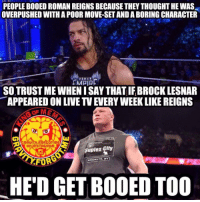 JustSaying 😊🤐 (watch the comment section being exploded) oops brocklesnar parttimer lazy wrestling prowrestling professionalwrestling meme wrestlingmemes wwememes wwe nxt raw mondaynightraw sdlive smackdownlive tna impactwrestling totalnonstopaction impactonpop boundforglory bfg xdivision njpw newjapanprowrestling roh ringofhonor luchaunderground pwg: PEOPLE BODED ROMAN REIGNS BECAUSE THEY THOUGHT HE WAS  OVERPUSHED WITH A POOR MOVE-SETAND ABORING CHARACTER  ROMAN  SOTRUSTMEWHENISAY THAT IFBROCK LESNAR  APPEARED ON LIVE TVEUERYWEEKLIKE REIGNS  MAGRAUITV FORGOT ME  SOUTH  OnlinSTAGRAM  Suplex City  BROOKLYN, NY  HED GET BOOED TOO JustSaying 😊🤐 (watch the comment section being exploded) oops brocklesnar parttimer lazy wrestling prowrestling professionalwrestling meme wrestlingmemes wwememes wwe nxt raw mondaynightraw sdlive smackdownlive tna impactwrestling totalnonstopaction impactonpop boundforglory bfg xdivision njpw newjapanprowrestling roh ringofhonor luchaunderground pwg