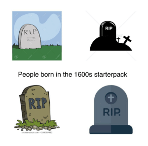 People born in the 1600s starter pack: People born in the 1600s starter pack