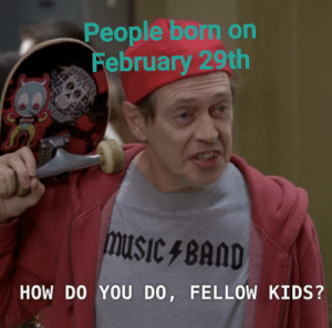 Back to school: People born on  February 29th  LEASS  musiC 4 BAND  HOW DO YOU DO, FELLOW KIDS? Back to school