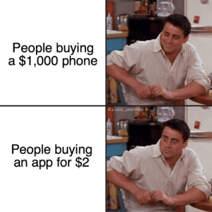 Me_irl: People buying  a $1,000 phone  @a.valid_username  People buying  an app for $2 Me_irl