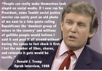 """IT'S TRUE!: """"People can really make themselves look  stupid on social media. If I ever ran for  President, some Tumblr social justice  warrior can easily post an old photo  of me next to a fake quote calling  Republicans the """"dumbest group of  voters in the country' and millions  of gullible people would believe I  said it and post it all around without  having the sense to fact check it first  I bet the number of likes, shares,  and retweets it gets would be  terrific.  Donald J. Trump  Oprah interview, 1988 IT'S TRUE!"""