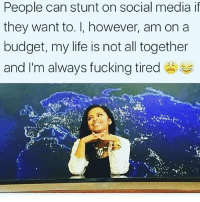 People can stunt on social media if  they want to. I, however, am on a  budget, my life is not all together  and I'm always fucking tired Fucking shattered 😂😂 firebitches