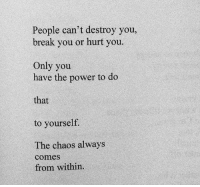 Break, Power, and You: People can't destroy you,  break you or hurt you.  Only you  have the power to do  that  to yourself  The chaos always  come  from within.