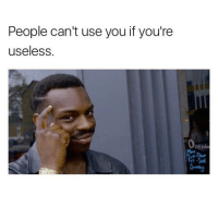 Well in that case I'm useless af: People can't use you if you're  useless  Openin Well in that case I'm useless af