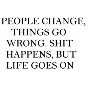 https://iglovequotes.net/: PEOPLE CH ANGE,  THINGS GO  WRONG. SHIT  HAPPENS, BUT  LIFE GOES ON https://iglovequotes.net/